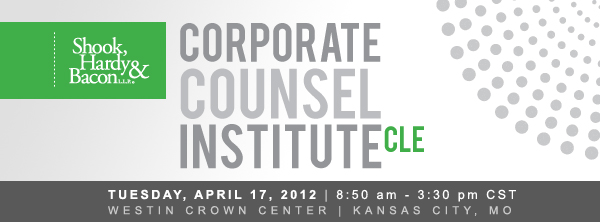 SHB's 2012 Corporate Counsel Institute CLE | Tuesday, April 17 | 8:50 am - 3:30 pm CST | Westin Crown Center | Kansas City, MO